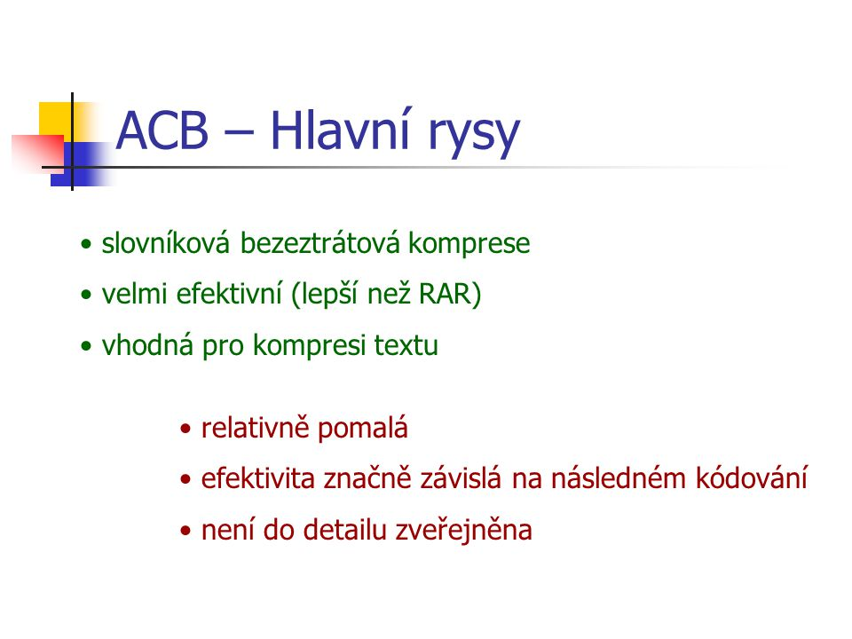 ACB – Hlavní rysy slovníková bezeztrátová komprese velmi efektivní (lepší než RAR) vhodná pro kompresi textu relativně pomalá efektivita značně závislá na následném kódování není do detailu zveřejněna