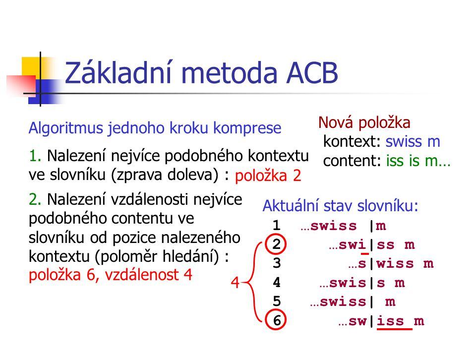 Základní metoda ACB Algoritmus jednoho kroku komprese Aktuální stav slovníku: 1 …swiss |m 2 …swi|ss m 3 …s|wiss m 4 …swis|s m 5 …swiss| m 6 …sw|iss m Nová položka kontext: swiss m content: iss is m… 4 3.