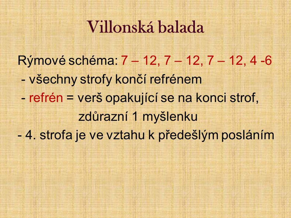 Villonská balada Rýmové schéma: 7 – 12, 7 – 12, 7 – 12, 4 -6 - všechny strofy končí refrénem - refrén = verš opakující se na konci strof, zdůrazní 1 myšlenku - 4.