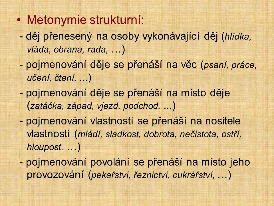 Metonymie strukturní: - děj přenesený na osoby vykonávající děj ( hlídka, vláda, obrana, rada, …) - pojmenování děje se přenáší na věc ( psaní, práce, učení, čtení,...) - pojmenování děje se přenáší na místo děje ( zatáčka, západ, vjezd, podchod,...) - pojmenování vlastnosti se přenáší na nositele vlastnosti ( mládí, sladkost, dobrota, nečistota, ostří, hloupost, …) - pojmenování povolání se přenáší na místo jeho provozování ( pekařství, řeznictví, cukrářství, …)