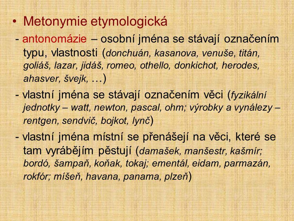 Metonymie etymologická - antonomázie – osobní jména se stávají označením typu, vlastnosti ( donchuán, kasanova, venuše, titán, goliáš, lazar, jidáš, romeo, othello, donkichot, herodes, ahasver, švejk, …) - vlastní jména se stávají označením věci ( fyzikální jednotky – watt, newton, pascal, ohm; výrobky a vynálezy – rentgen, sendvič, bojkot, lynč ) - vlastní jména místní se přenášejí na věci, které se tam vyrábějím pěstují ( damašek, manšestr, kašmír; bordó, šampaň, koňak, tokaj; ementál, eidam, parmazán, rokfór; míšeň, havana, panama, plzeň )