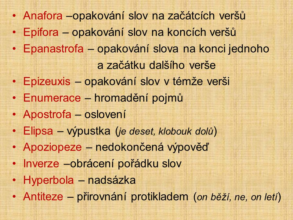 Anafora –opakování slov na začátcích veršů Epifora – opakování slov na koncích veršů Epanastrofa – opakování slova na konci jednoho a začátku dalšího verše Epizeuxis – opakování slov v témže verši Enumerace – hromadění pojmů Apostrofa – oslovení Elipsa – výpustka ( je deset, klobouk dolů ) Apoziopeze – nedokončená výpověď Inverze –obrácení pořádku slov Hyperbola – nadsázka Antiteze – přirovnání protikladem ( on běží, ne, on letí )