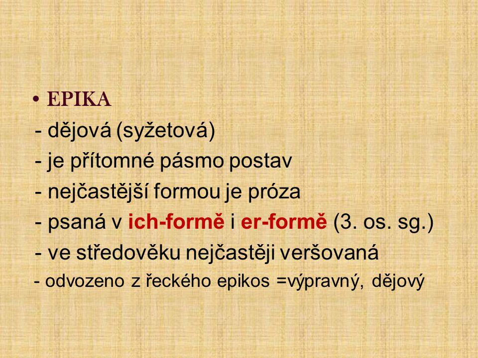 EPIKA - dějová (syžetová) - je přítomné pásmo postav - nejčastější formou je próza - psaná v ich-formě i er-formě (3.