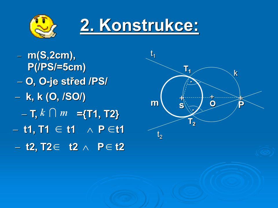 2. Konstrukce:  m(S,2cm), P(/PS/=5cm) + sP m + O T1T1T1T1 t1t1t1t1 k t2t2t2t2 T2T2T2T2..  O, O-je střed /PS/  k, k (O, /SO/)  T, ={T1, T2}  t2, T