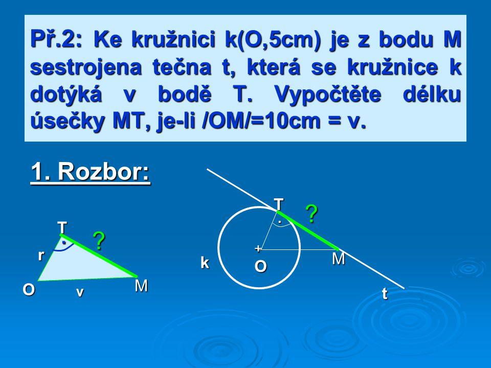 Př.2: Ke kružnici k(O,5cm) je z bodu M sestrojena tečna t, která se kružnice k dotýká v bodě T. Vypočtěte délku úsečky MT, je-li /OM/=10cm = v. 1. Roz