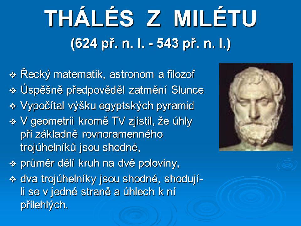 THÁLÉS Z MILÉTU (624 př. n. l. - 543 př. n. l.)  Řecký matematik, astronom a filozof  Úspěšně předpověděl zatmění Slunce  Vypočítal výšku egyptskýc