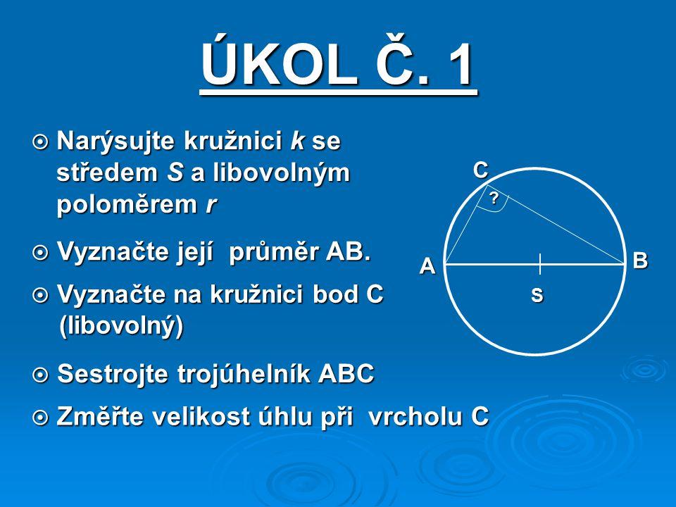 ÚKOL Č. 1  Narýsujte kružnici k se středem S a libovolným poloměrem r S A B C ?  Vyznačte její průměr AB.  Vyznačte na kružnici bod C (libovolný) (