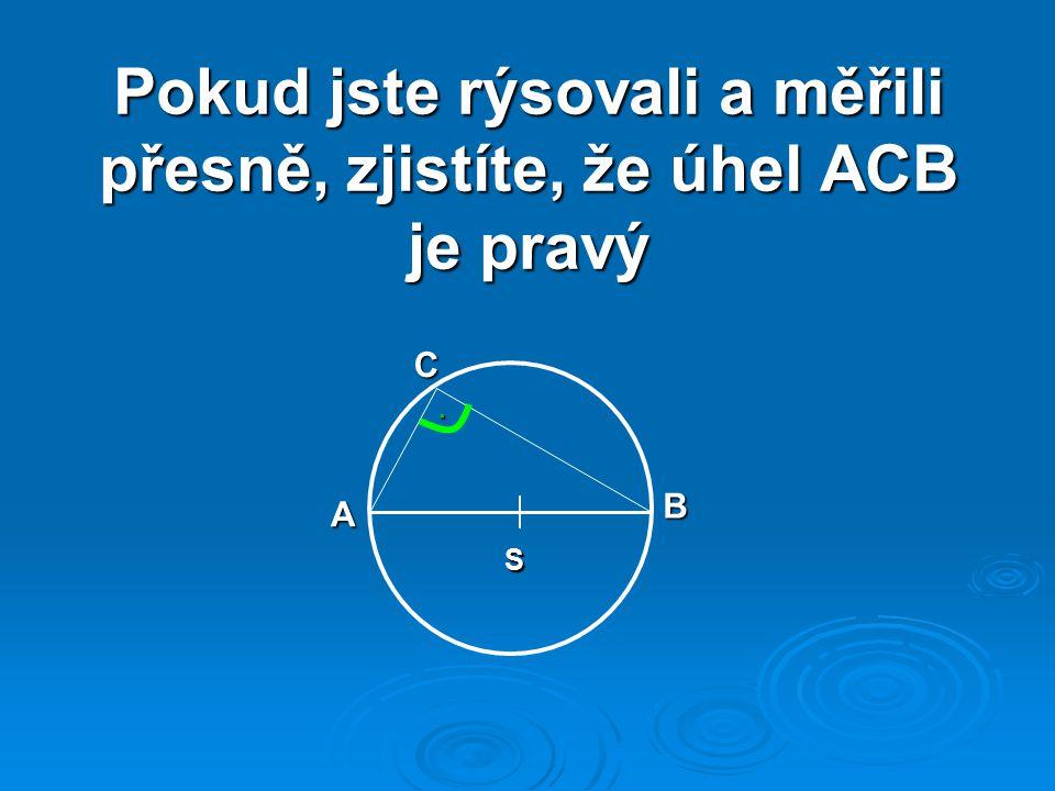 Pokud jste rýsovali a měřili přesně, zjistíte, že úhel ACB je pravý S A B C.