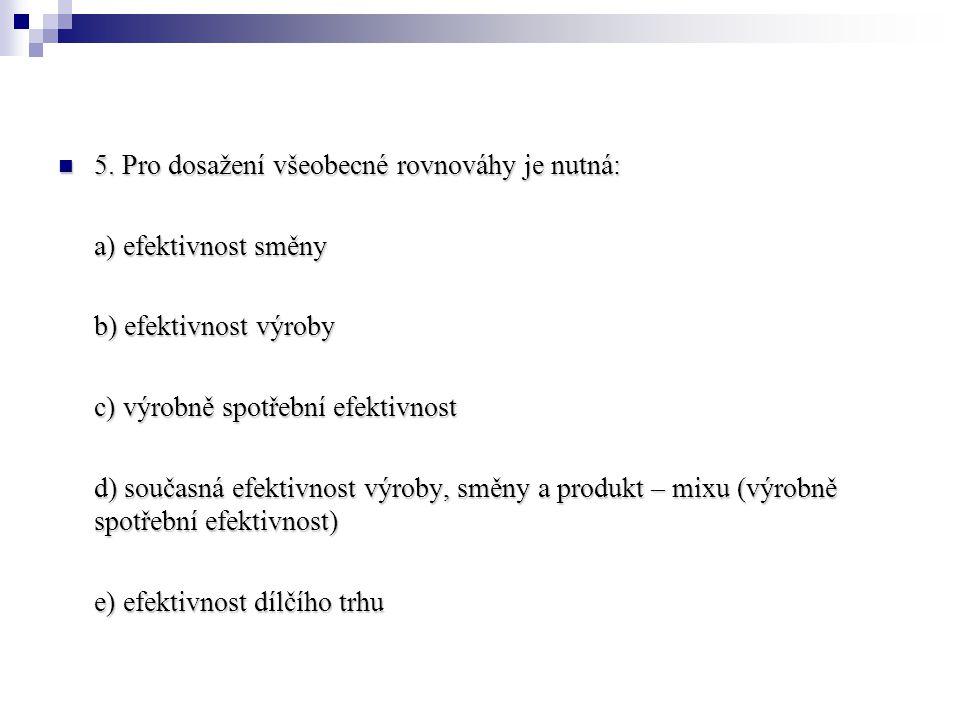 5. Pro dosažení všeobecné rovnováhy je nutná: 5. Pro dosažení všeobecné rovnováhy je nutná: a) efektivnost směny b) efektivnost výroby c) výrobně spot