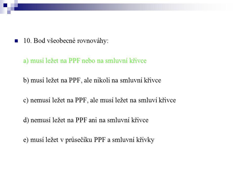 10. Bod všeobecné rovnováhy: 10. Bod všeobecné rovnováhy: a) musí ležet na PPF nebo na smluvní křivce b) musí ležet na PPF, ale nikoli na smluvní křiv