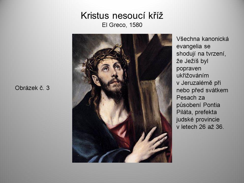 Kristus nesoucí kříž El Greco, 1580 Obrázek č. 3 Všechna kanonická evangelia se shodují na tvrzení, že Ježíš byl popraven ukřižováním v Jeruzalémě při