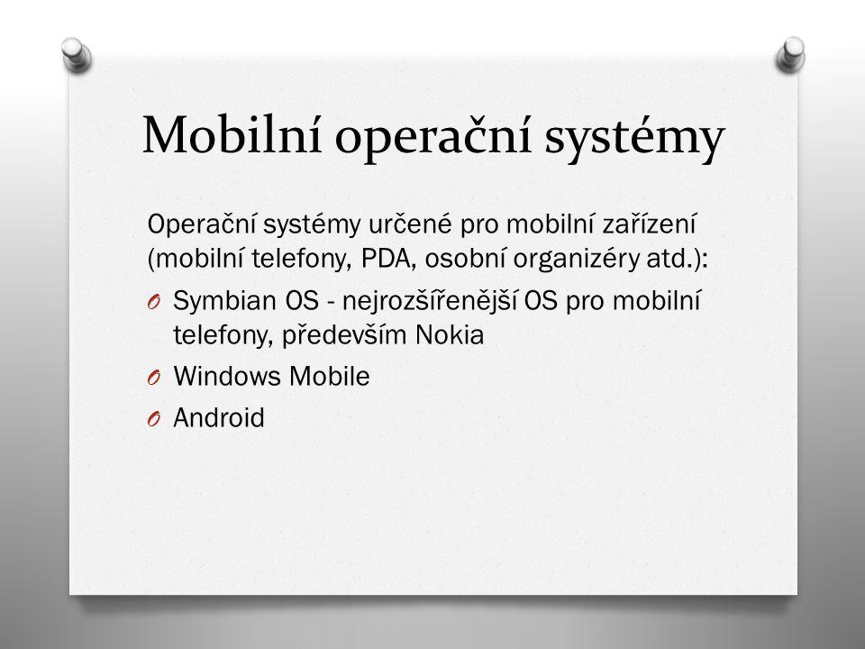 Mobilní operační systémy Operační systémy určené pro mobilní zařízení (mobilní telefony, PDA, osobní organizéry atd.): O Symbian OS - nejrozšířenější OS pro mobilní telefony, především Nokia O Windows Mobile O Android