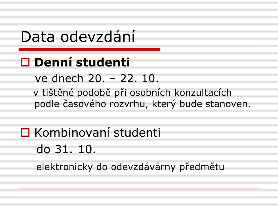 Data odevzdání  Denní studenti ve dnech 20. – 22. 10. v tištěné podobě při osobních konzultacích podle časového rozvrhu, který bude stanoven.  Kombi