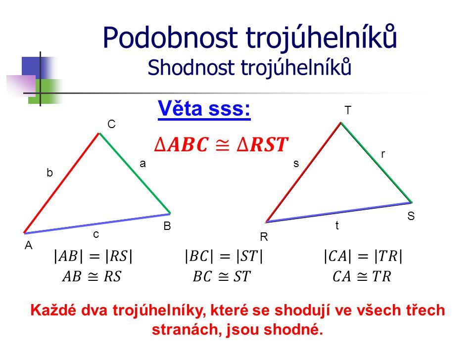 Podobnost trojúhelníků Shodnost trojúhelníků R S T A B C Věta sss: b a c s r t Každé dva trojúhelníky, které se shodují ve všech třech stranách, jsou