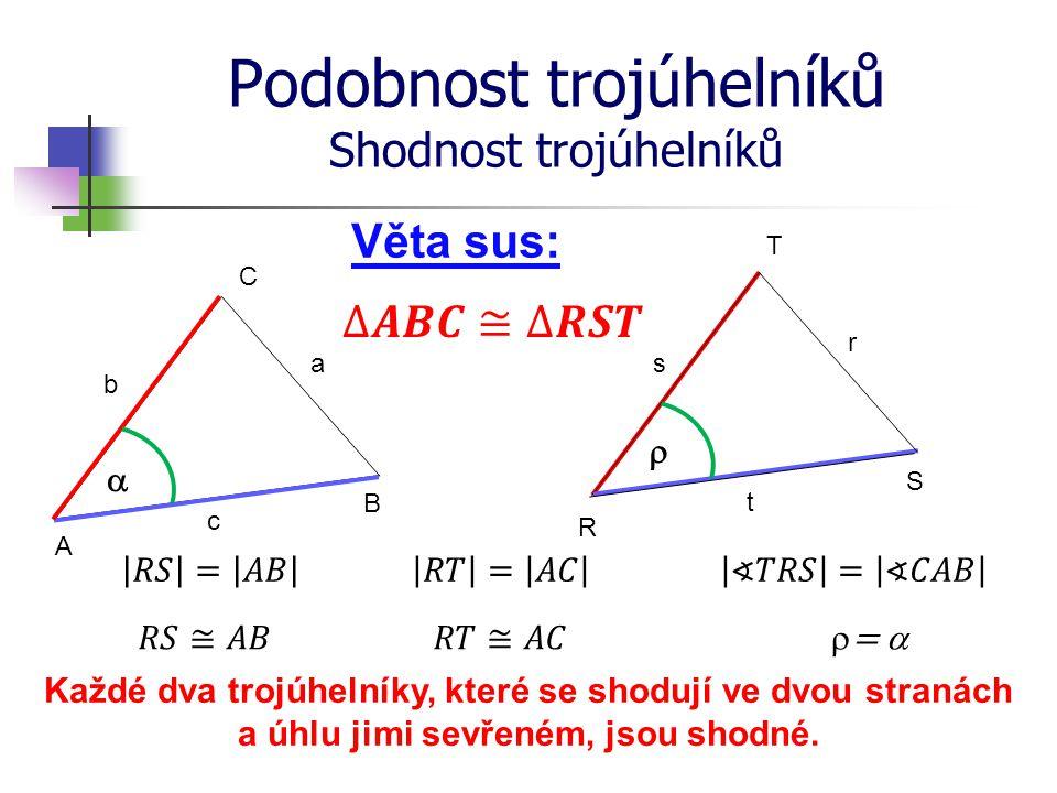 Podobnost trojúhelníků Shodnost trojúhelníků R S T A B C Věta sus: b a c s r t Každé dva trojúhelníky, které se shodují ve dvou stranách a úhlu jimi s