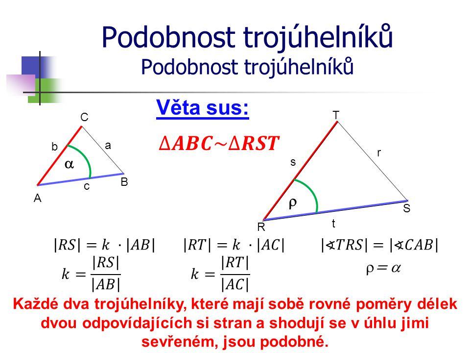 Podobnost trojúhelníků R S T A B C Věta sus: b a c s r t Každé dva trojúhelníky, které mají sobě rovné poměry délek dvou odpovídajících si stran a sho