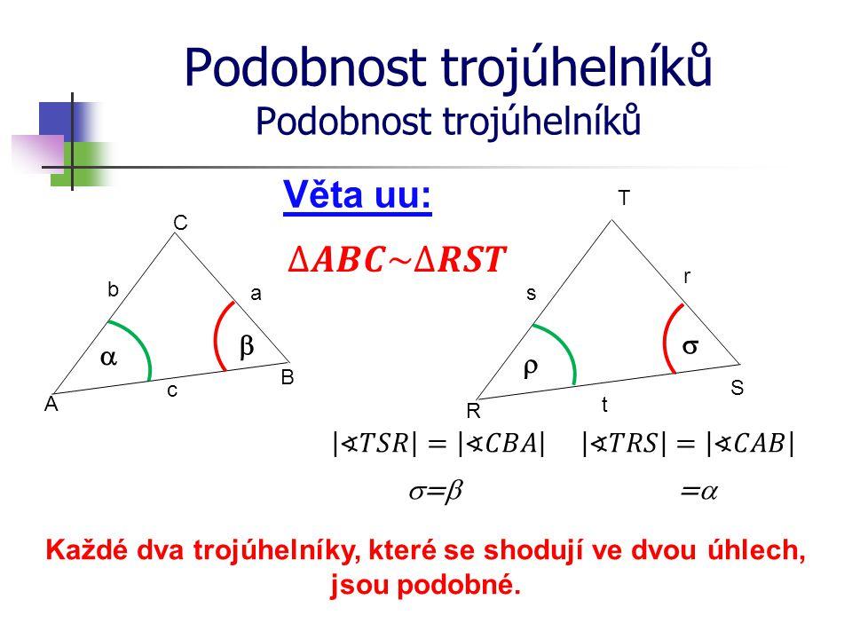 Podobnost trojúhelníků R S T A B C Věta uu: b a c s r t Každé dva trojúhelníky, které se shodují ve dvou úhlech, jsou podobné.    