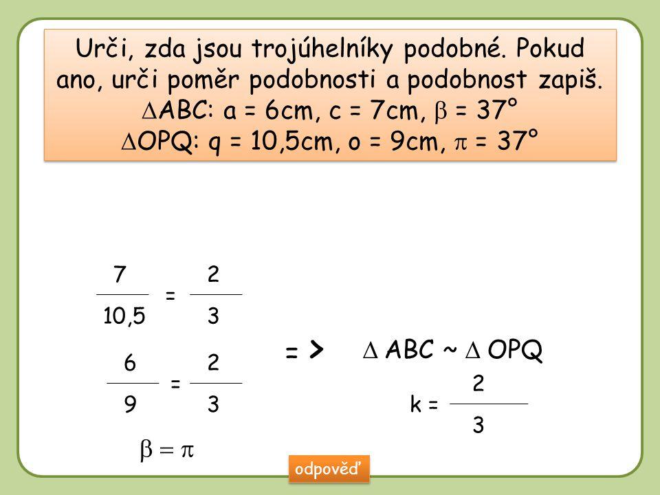  Urči, zda jsou trojúhelníky podobné. Pokud ano, urči poměr podobnosti a podobnost zapiš.  ABC: a = 6cm, c = 7cm,  = 37°  OPQ: q = 10,5cm, o = 9cm