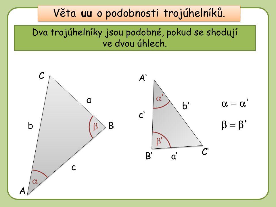 DD Dva trojúhelníky jsou podobné, pokud se shodují ve dvou úhlech. A B a B' A' C' C a' c' c   '  ' b a c b' a' c' b b' Věta uu o podobnosti troj