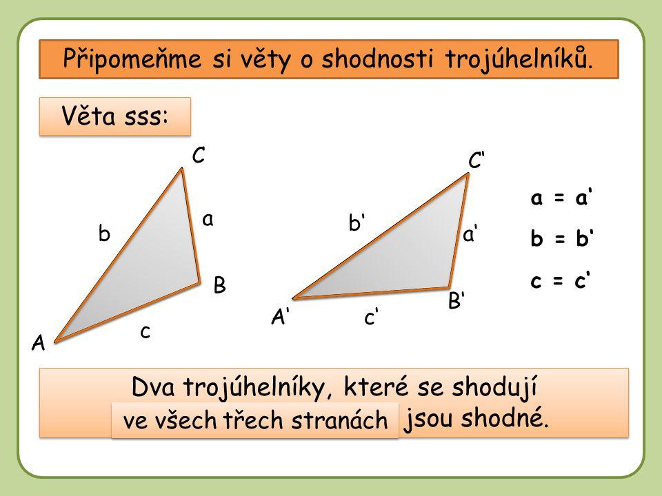 DD Připomeňme si věty o shodnosti trojúhelníků. A B B' A' C' C a'b a c c' b' Věta sss: b = b' a = a' c = c' Dva trojúhelníky, které se shodují …………………