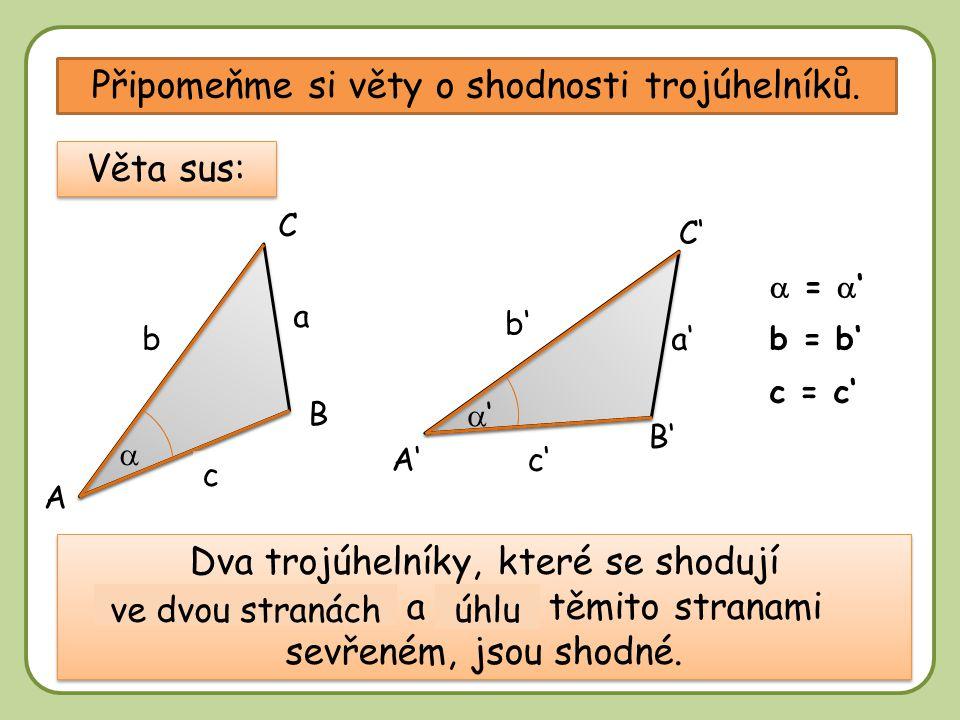 DD Připomeňme si věty o shodnosti trojúhelníků. A B B' A' C' C a'b a c c' b' Věta sus: b = b'  =  ' c = c' Dva trojúhelníky, které se shodují ………………