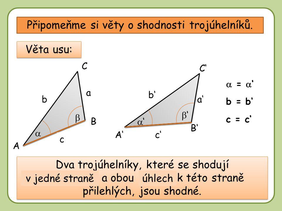 DD Připomeňme si věty o shodnosti trojúhelníků. A B B' A' C' C a'b a c c' b' Věta usu: b = b'  =  ' c = c' Dva trojúhelníky, které se shodují ………………
