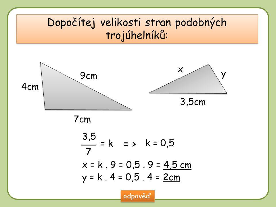 DD Dopočítej velikosti stran podobných trojúhelníků: 9cm 4cm 7cm 3,5cm x y odpověď x = k. 9 = 0,5. 9 = 4,5 cm y = k. 4 = 0,5. 4 = 2cm 3,5 7 = k = > k