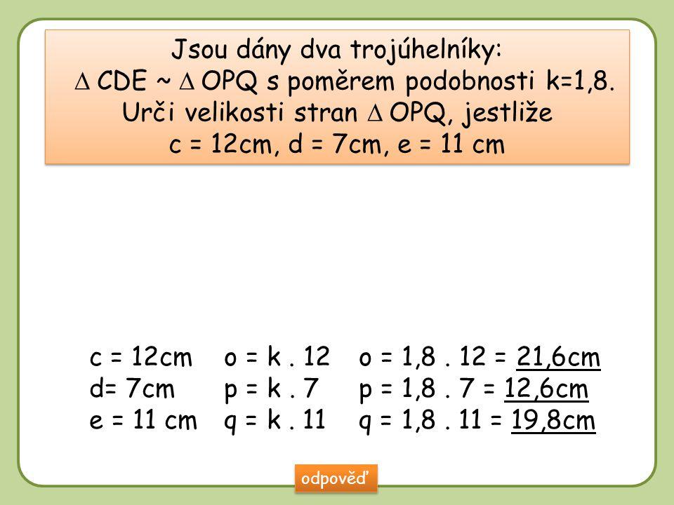 DD Jsou dány dva trojúhelníky:  CDE ~  OPQ s poměrem podobnosti k=1,8. Urči velikosti stran  OPQ, jestliže c = 12cm, d = 7cm, e = 11 cm Jsou dány d