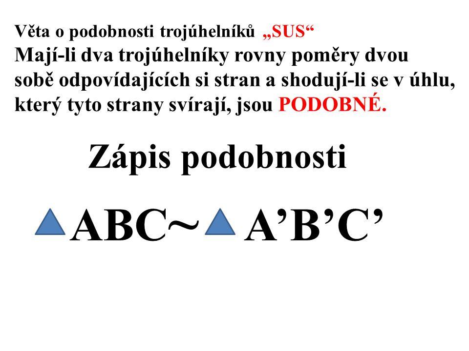 """Věta o podobnosti trojúhelníků """"SUS Mají-li dva trojúhelníky rovny poměry dvou sobě odpovídajících si stran a shodují-li se v úhlu, který tyto strany svírají, jsou PODOBNÉ."""