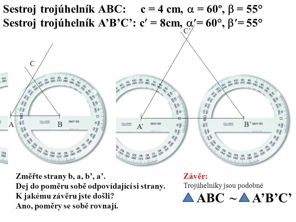 Sestroj trojúhelník ABC: c = 4 cm,  = 60º,  = 55° Sestroj trojúhelník A'B'C': c = 8cm,  = 60°,  = 55° AB C A' B' C' Změřte strany b, a, b', a'.