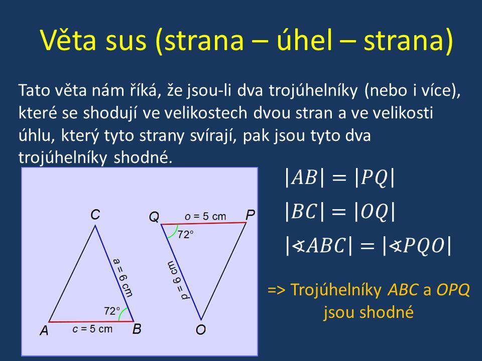 Věta sus (strana – úhel – strana) Tato věta nám říká, že jsou-li dva trojúhelníky (nebo i více), které se shodují ve velikostech dvou stran a ve velikosti úhlu, který tyto strany svírají, pak jsou tyto dva trojúhelníky shodné.