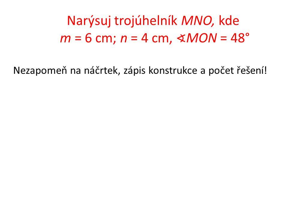 Narýsuj trojúhelník MNO, kde m = 6 cm; n = 4 cm, ∢ MON = 48° Nezapomeň na náčrtek, zápis konstrukce a počet řešení!