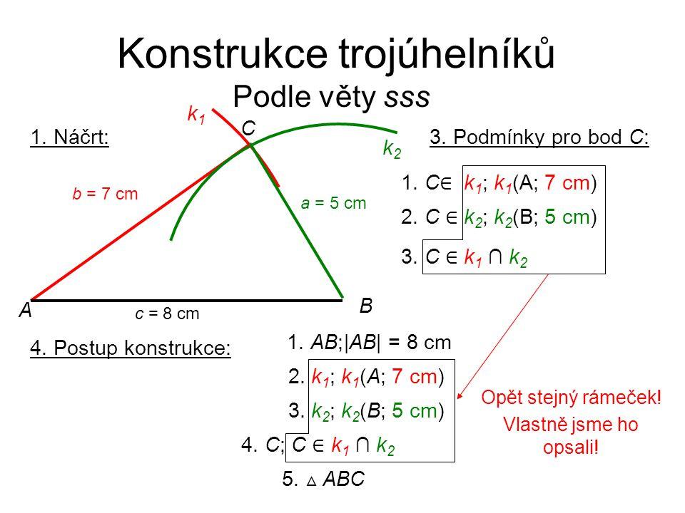 Konstrukce trojúhelníků Podle věty sss 1. Náčrt: k2k2 B C A k1k1 c = 8 cm b = 7 cm a = 5 cm 3. Podmínky pro bod C: 1. C ∈ k 1 ; k 1 (A; 7 cm) 2. C ∈ k