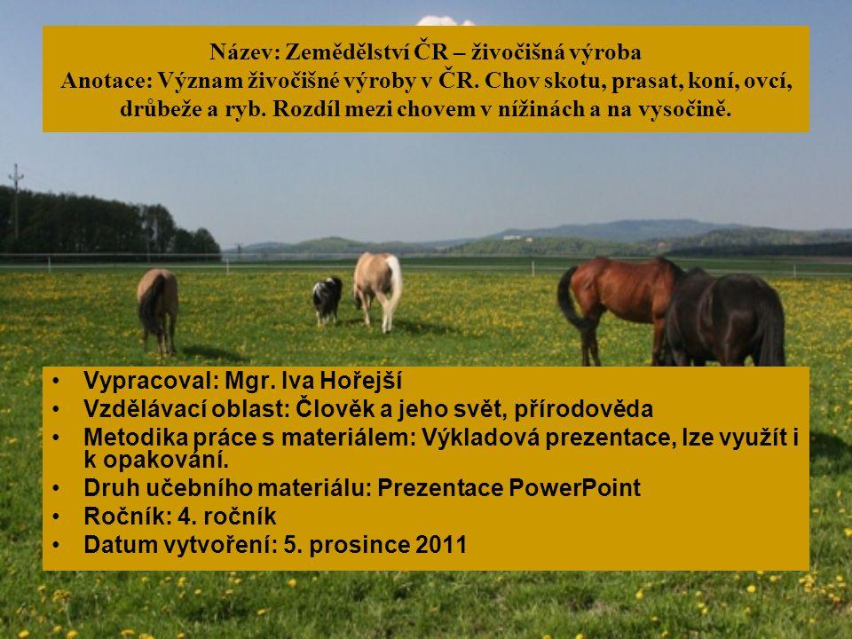 Název: Zemědělství ČR – živočišná výroba Anotace: Význam živočišné výroby v ČR. Chov skotu, prasat, koní, ovcí, drůbeže a ryb. Rozdíl mezi chovem v ní