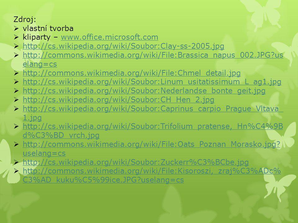 Zdroj:  vlastní tvorba  kliparty – www.office.microsoft.comwww.office.microsoft.com  http://cs.wikipedia.org/wiki/Soubor:Clay-ss-2005.jpg http://cs.wikipedia.org/wiki/Soubor:Clay-ss-2005.jpg  http://commons.wikimedia.org/wiki/File:Brassica_napus_002.JPG?us elang=cs http://commons.wikimedia.org/wiki/File:Brassica_napus_002.JPG?us elang=cs  http://commons.wikimedia.org/wiki/File:Chmel_detail.jpg http://commons.wikimedia.org/wiki/File:Chmel_detail.jpg  http://cs.wikipedia.org/wiki/Soubor:Linum_usitatissimum_L_ag1.jpg http://cs.wikipedia.org/wiki/Soubor:Linum_usitatissimum_L_ag1.jpg  http://cs.wikipedia.org/wiki/Soubor:Nederlandse_bonte_geit.jpg http://cs.wikipedia.org/wiki/Soubor:Nederlandse_bonte_geit.jpg  http://cs.wikipedia.org/wiki/Soubor:CH_Hen_2.jpg http://cs.wikipedia.org/wiki/Soubor:CH_Hen_2.jpg  http://cs.wikipedia.org/wiki/Soubor:Caprinus_carpio_Prague_Vltava_ 1.jpg http://cs.wikipedia.org/wiki/Soubor:Caprinus_carpio_Prague_Vltava_ 1.jpg  http://cs.wikipedia.org/wiki/Soubor:Trifolium_pratense,_Hn%C4%9B d%C3%BD_vrch.jpg http://cs.wikipedia.org/wiki/Soubor:Trifolium_pratense,_Hn%C4%9B d%C3%BD_vrch.jpg  http://commons.wikimedia.org/wiki/File:Oats_Poznan_Morasko.jpg.