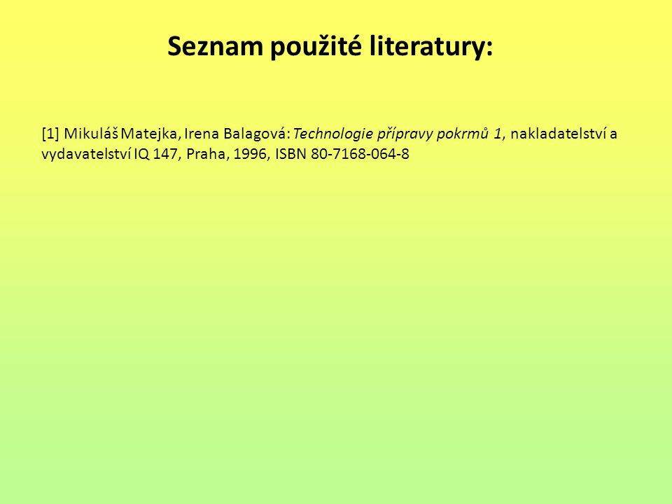 Seznam použité literatury: [1] Mikuláš Matejka, Irena Balagová: Technologie přípravy pokrmů 1, nakladatelství a vydavatelství IQ 147, Praha, 1996, ISBN 80-7168-064-8