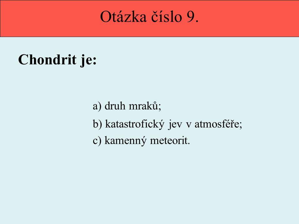 Otázka číslo 9. Chondrit je: a) druh mraků; b) katastrofický jev v atmosféře; c) kamenný meteorit.