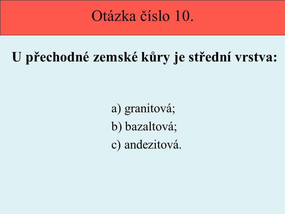 Otázka číslo 10. U přechodné zemské kůry je střední vrstva: a) granitová; b) bazaltová; c) andezitová.