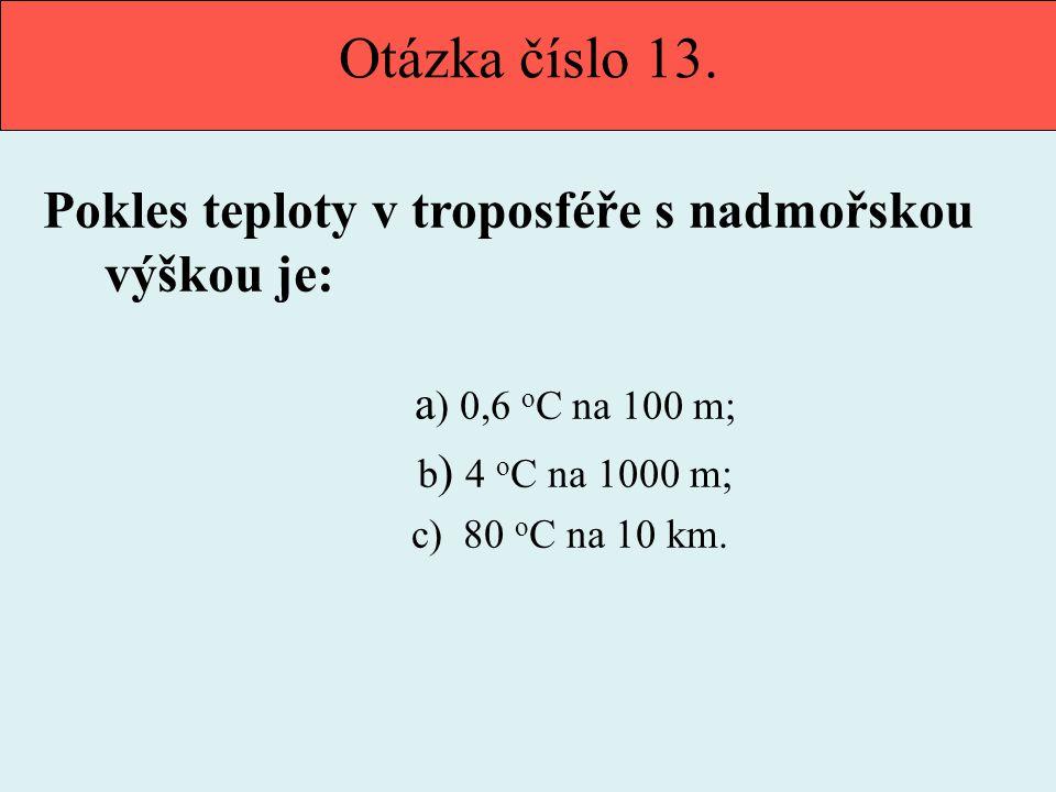 Otázka číslo 13. Pokles teploty v troposféře s nadmořskou výškou je: a ) 0,6 o C na 100 m; b ) 4 o C na 1000 m; c) 80 o C na 10 km.
