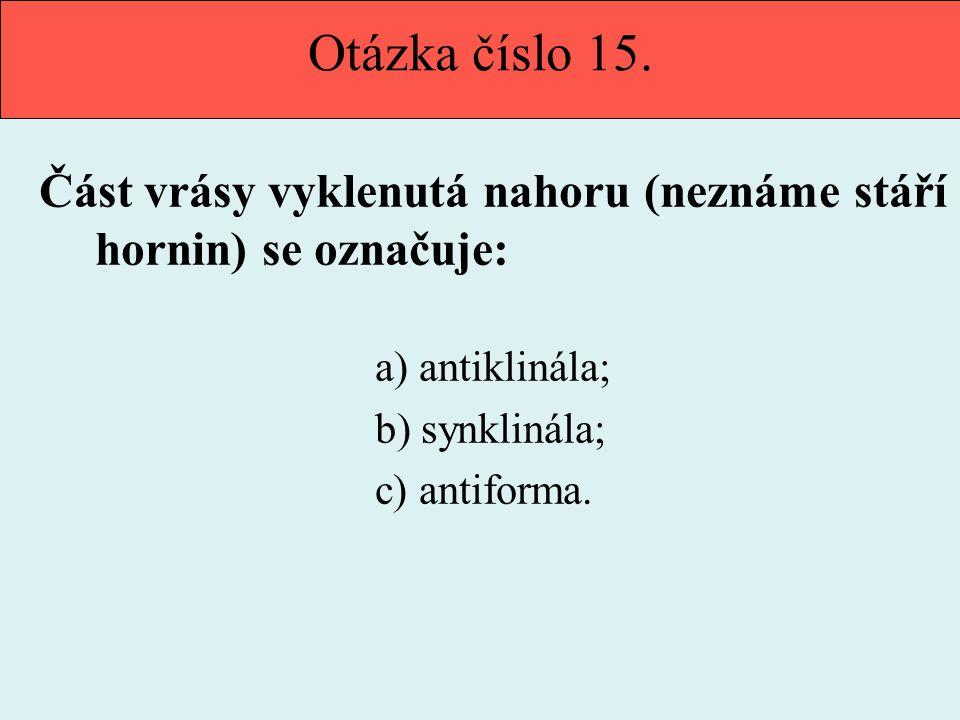 Otázka číslo 15. Část vrásy vyklenutá nahoru (neznáme stáří hornin) se označuje: a) antiklinála; b) synklinála; c) antiforma.