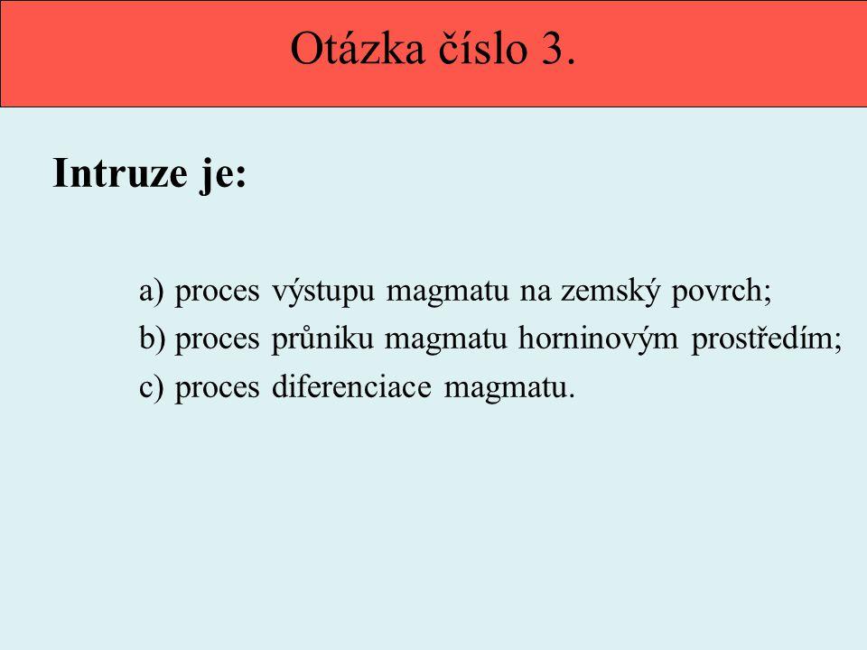 Otázka číslo 3. Intruze je: a)proces výstupu magmatu na zemský povrch; b)proces průniku magmatu horninovým prostředím; c)proces diferenciace magmatu.