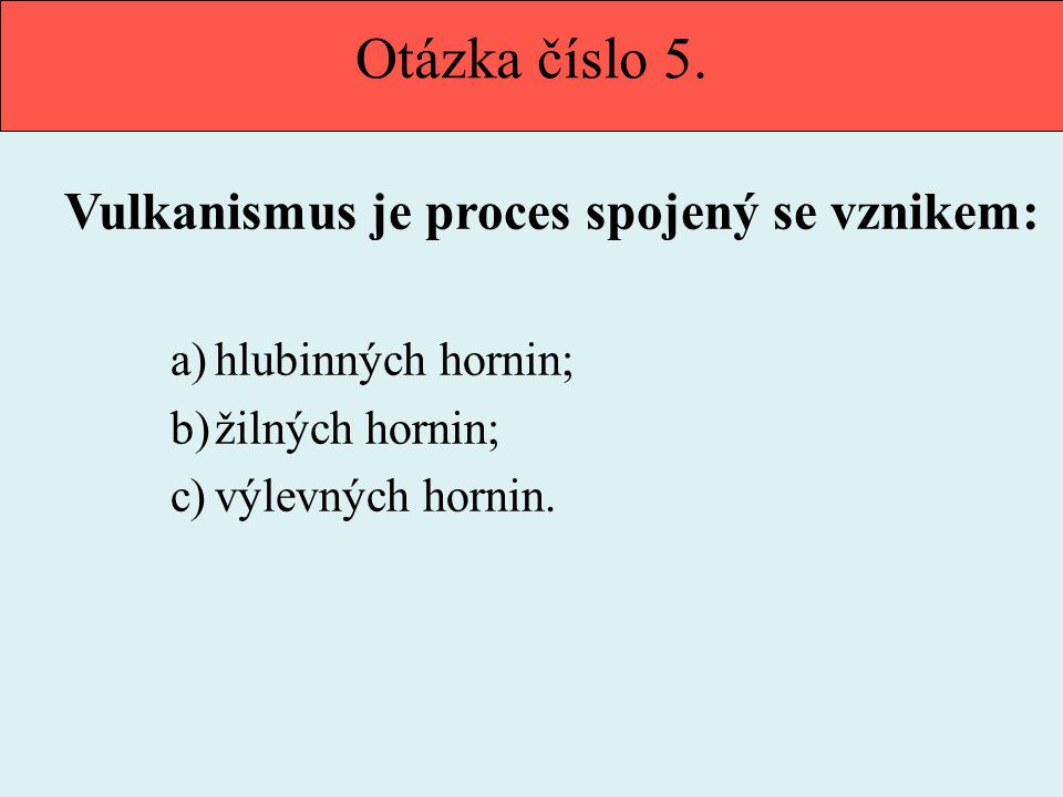Otázka číslo 5. Vulkanismus je proces spojený se vznikem: a)hlubinných hornin; b)žilných hornin; c)výlevných hornin.