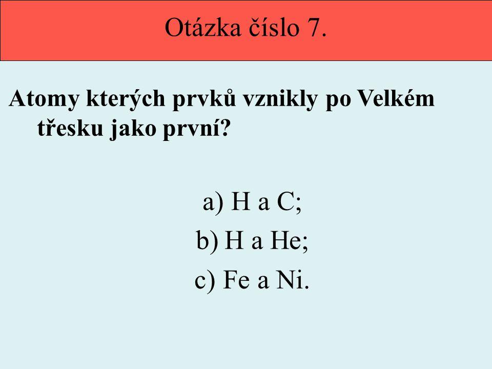 Otázka číslo 7. Atomy kterých prvků vznikly po Velkém třesku jako první? a)H a C; b)H a He; c)Fe a Ni.