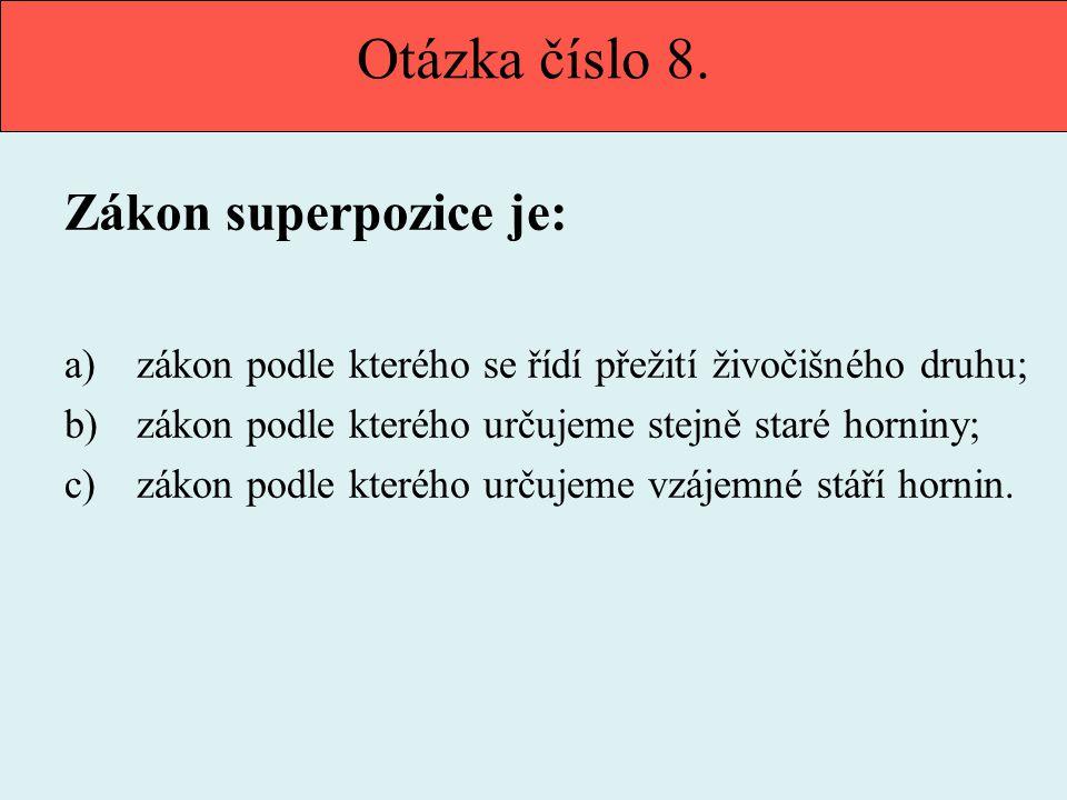Otázka číslo 8. Zákon superpozice je: a) zákon podle kterého se řídí přežití živočišného druhu; b) zákon podle kterého určujeme stejně staré horniny;