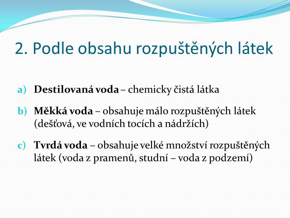 2. Podle obsahu rozpuštěných látek a) Destilovaná voda – chemicky čistá látka b) Měkká voda – obsahuje málo rozpuštěných látek (dešťová, ve vodních to