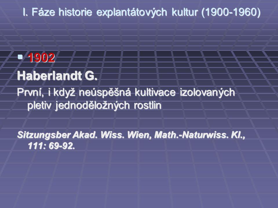 I. Fáze historie explantátových kultur (1900-1960)  1902 Haberlandt G. První, i když neúspěšná kultivace izolovaných pletiv jednoděložných rostlin Si