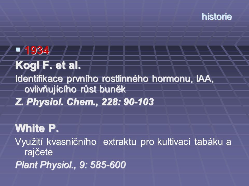 historie  1934 Kogl F. et al. Identifikace prvního rostlinného hormonu, IAA, ovlivňujícího růst buněk Z. Physiol. Chem., 228: 90-103 White P. Využití