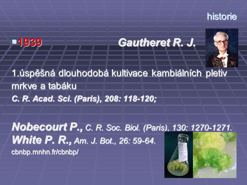 historie  1939 Gautheret R. J. 1.úspěšná dlouhodobá kultivace kambiálních pletiv mrkve a tabáku C. R. Acad. Sci. (Paris), 208: 118-120; Nobecourt P.,
