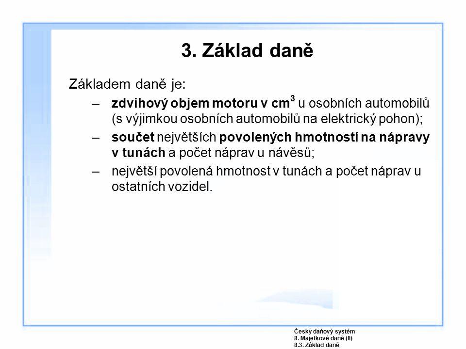 3. Základ daně Základem daně je: –zdvihový objem motoru v cm 3 u osobních automobilů (s výjimkou osobních automobilů na elektrický pohon); –součet nej