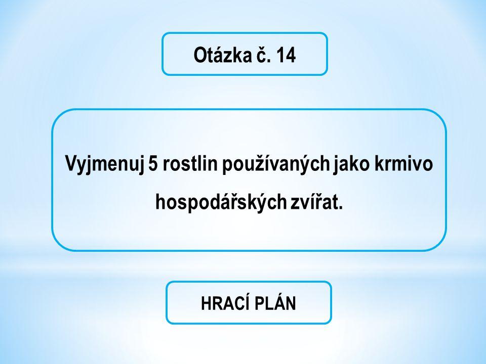 Otázka č. 14 Vyjmenuj 5 rostlin používaných jako krmivo hospodářských zvířat. HRACÍ PLÁN